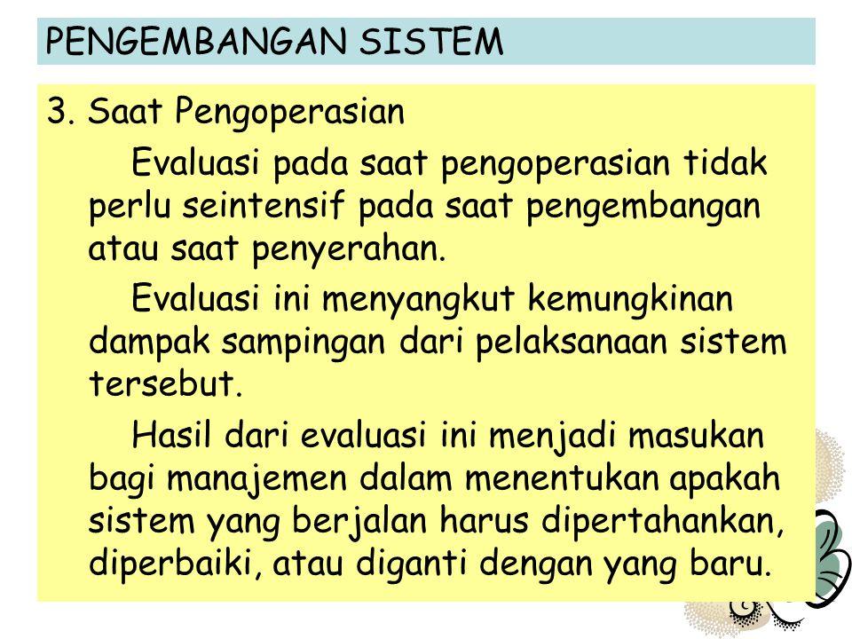 PENGEMBANGAN SISTEM 3. Saat Pengoperasian Evaluasi pada saat pengoperasian tidak perlu seintensif pada saat pengembangan atau saat penyerahan. Evaluas