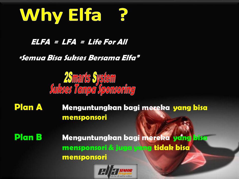 Plan A Menguntungkan bagi mereka yang bisa mensponsori Plan B Menguntungkan bagi mereka yang bisa mensponsori & juga yang tidak bisa mensponsori ELFA = LFA = Life For All Semua Bisa Sukses Bersama Elfa
