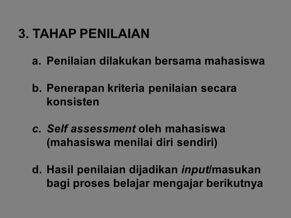 3. TAHAP PENILAIAN a.Penilaian dilakukan bersama mahasiswa b.Penerapan kriteria penilaian secara konsisten c.Self assessment oleh mahasiswa (mahasiswa