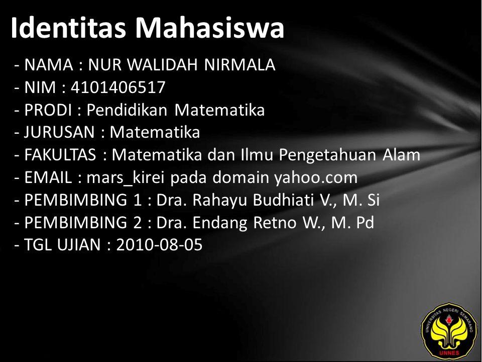 Identitas Mahasiswa - NAMA : NUR WALIDAH NIRMALA - NIM : 4101406517 - PRODI : Pendidikan Matematika - JURUSAN : Matematika - FAKULTAS : Matematika dan Ilmu Pengetahuan Alam - EMAIL : mars_kirei pada domain yahoo.com - PEMBIMBING 1 : Dra.