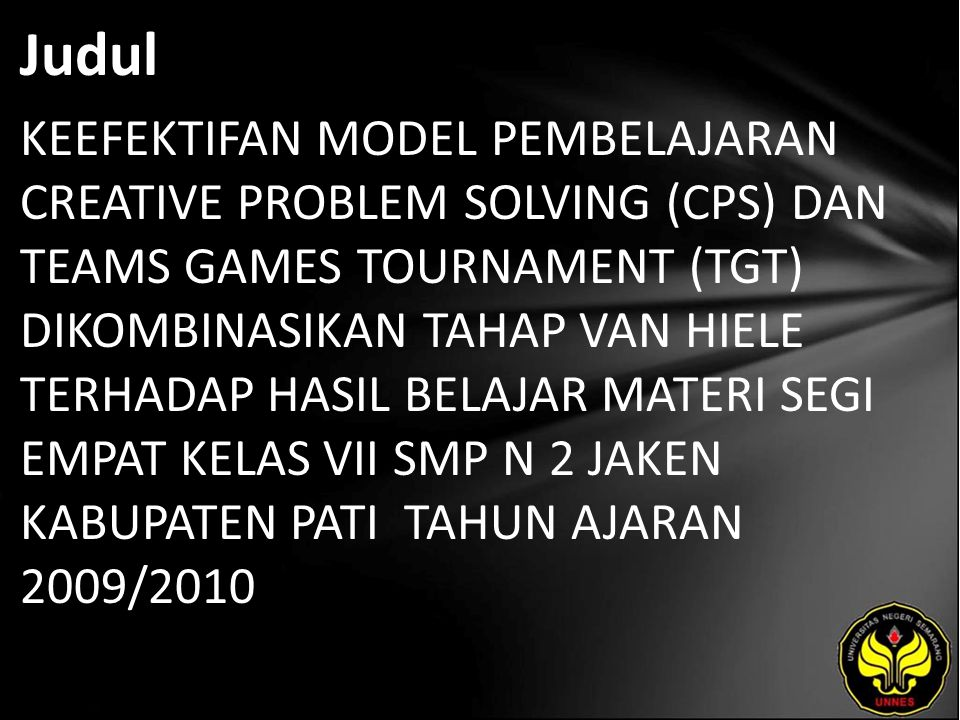 Judul KEEFEKTIFAN MODEL PEMBELAJARAN CREATIVE PROBLEM SOLVING (CPS) DAN TEAMS GAMES TOURNAMENT (TGT) DIKOMBINASIKAN TAHAP VAN HIELE TERHADAP HASIL BELAJAR MATERI SEGI EMPAT KELAS VII SMP N 2 JAKEN KABUPATEN PATI TAHUN AJARAN 2009/2010