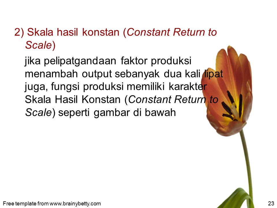 2) Skala hasil konstan (Constant Return to Scale) jika pelipatgandaan faktor produksi menambah output sebanyak dua kali lipat juga, fungsi produksi me