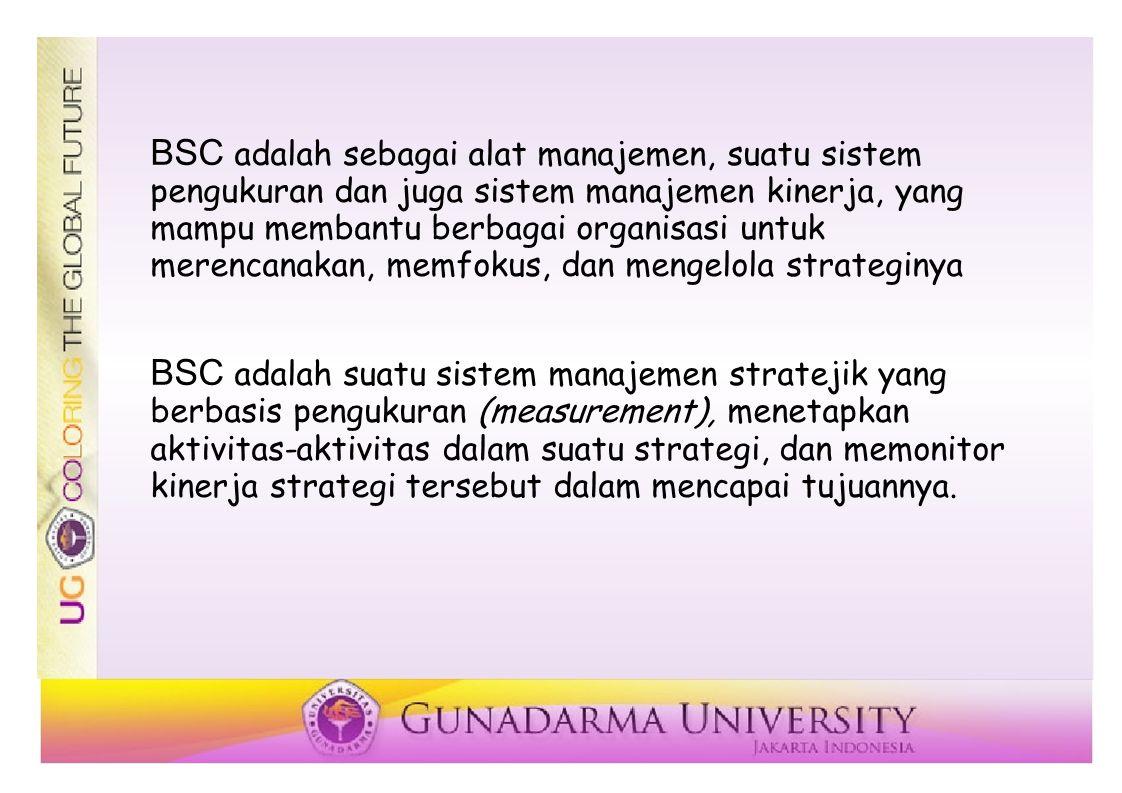 BSC adalah sebagai alat manajemen, suatu sistem pengukuran dan juga sistem manajemen kinerja, yang mampu membantu berbagai organisasi untuk merencanakan, memfokus, dan mengelola strateginya BSC adalah suatu sistem manajemen stratejik yang berbasis pengukuran (measurement), menetapkan aktivitas-aktivitas dalam suatu strategi, dan memonitor kinerja strategi tersebut dalam mencapai tujuannya.