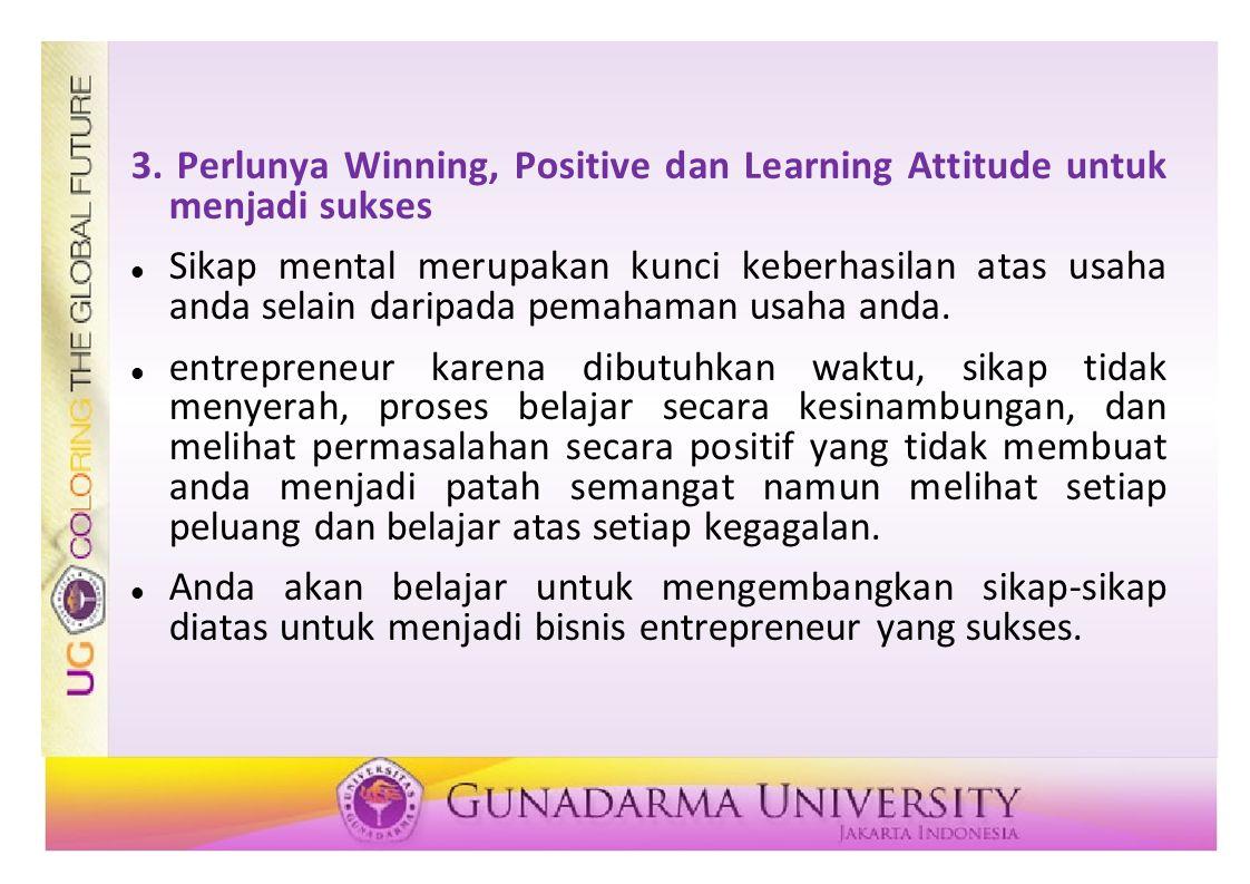 3. Perlunya Winning, Positive dan Learning Attitude untuk menjadi sukses Sikap mental merupakan kunci keberhasilan atas usaha anda selain daripada pem