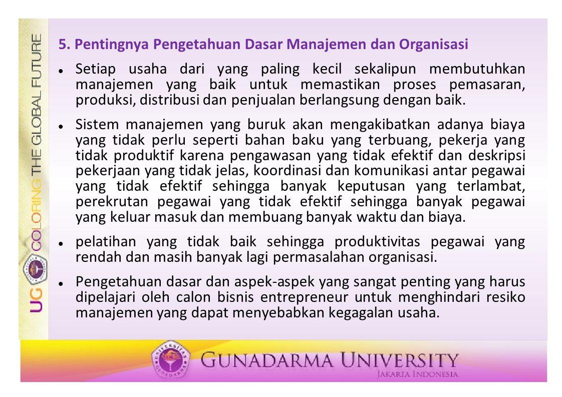 5. Pentingnya Pengetahuan Dasar Manajemen dan Organisasi Setiap usaha dari yang paling kecil sekalipun membutuhkan manajemen yang baik untuk memastika