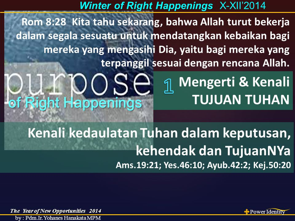 The Year of New Opportunities 2014 Power Identity by : Pdm.Ir.Yohanes Hanakata MPM Winter of Right Happenings Winter of Right Happenings X-XII'2014 of Right Happenings of Right Happenings Rom 8:28 Kita tahu sekarang, bahwa Allah turut bekerja dalam segala sesuatu untuk mendatangkan kebaikan bagi mereka yang mengasihi Dia, yaitu bagi mereka yang terpanggil sesuai dengan rencana Allah.