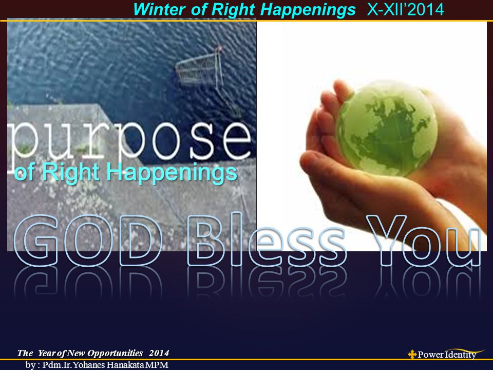 The Year of New Opportunities 2014 Power Identity by : Pdm.Ir.Yohanes Hanakata MPM Winter of Right Happenings Winter of Right Happenings X-XII'2014 of Right Happenings of Right Happenings