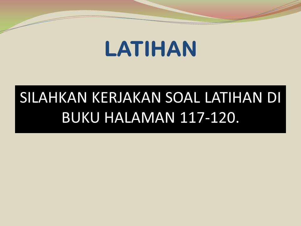 LATIHAN SILAHKAN KERJAKAN SOAL LATIHAN DI BUKU HALAMAN 117-120.