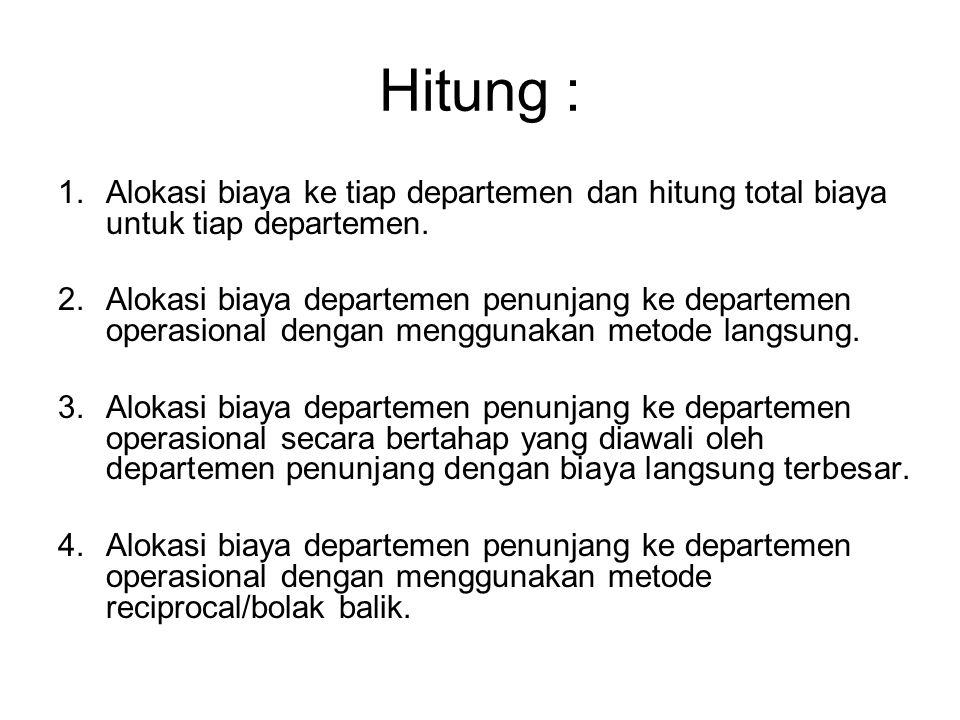 Hitung : 1.Alokasi biaya ke tiap departemen dan hitung total biaya untuk tiap departemen. 2.Alokasi biaya departemen penunjang ke departemen operasion