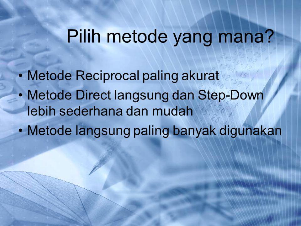 Pilih metode yang mana? Metode Reciprocal paling akurat Metode Direct langsung dan Step-Down lebih sederhana dan mudah Metode langsung paling banyak d