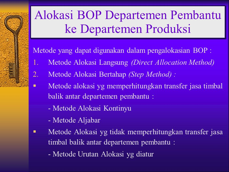 Metode yang dapat digunakan dalam pengalokasian BOP : 1.Metode Alokasi Langsung (Direct Allocation Method) 2.Metode Alokasi Bertahap (Step Method) :  Metode alokasi yg memperhitungkan transfer jasa timbal balik antar departemen pembantu : - Metode Alokasi Kontinyu - Metode Aljabar  Metode Alokasi yg tidak memperhitungkan transfer jasa timbal balik antar departemen pembantu : - Metode Urutan Alokasi yg diatur Alokasi BOP Departemen Pembantu ke Departemen Produksi