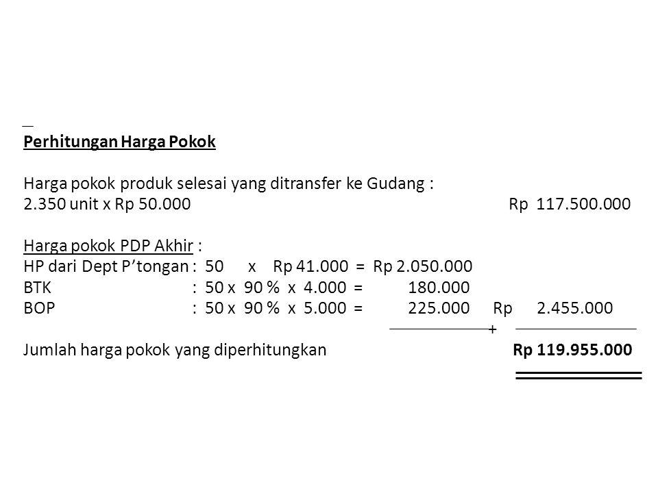 Perhitungan Harga Pokok Harga pokok produk selesai yang ditransfer ke Gudang : 2.350 unit x Rp 50.000 Rp 117.500.000 Harga pokok PDP Akhir : HP dari D
