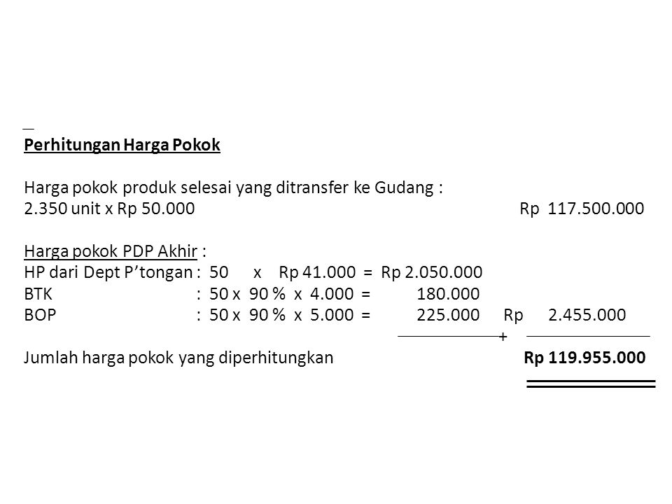 Perhitungan Harga Pokok Harga pokok produk selesai yang ditransfer ke Gudang : 2.350 unit x Rp 50.000 Rp 117.500.000 Harga pokok PDP Akhir : HP dari Dept P'tongan : 50 x Rp 41.000 = Rp 2.050.000 BTK : 50 x 90 % x 4.000 = 180.000 BOP : 50 x 90 % x 5.000 = 225.000 Rp 2.455.000 + Jumlah harga pokok yang diperhitungkan Rp 119.955.000