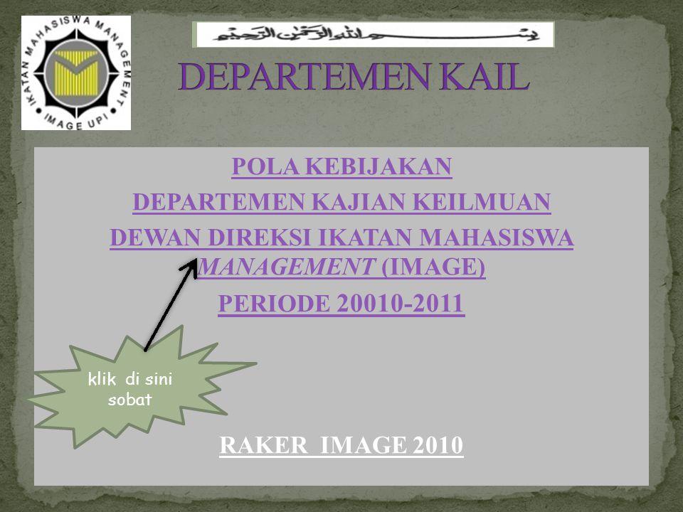 POLA KEBIJAKAN DEPARTEMEN KAJIAN KEILMUAN DEWAN DIREKSI IKATAN MAHASISWA MANAGEMENT (IMAGE) PERIODE 20010-2011 RAKER IMAGE 2010 klik di sini sobat