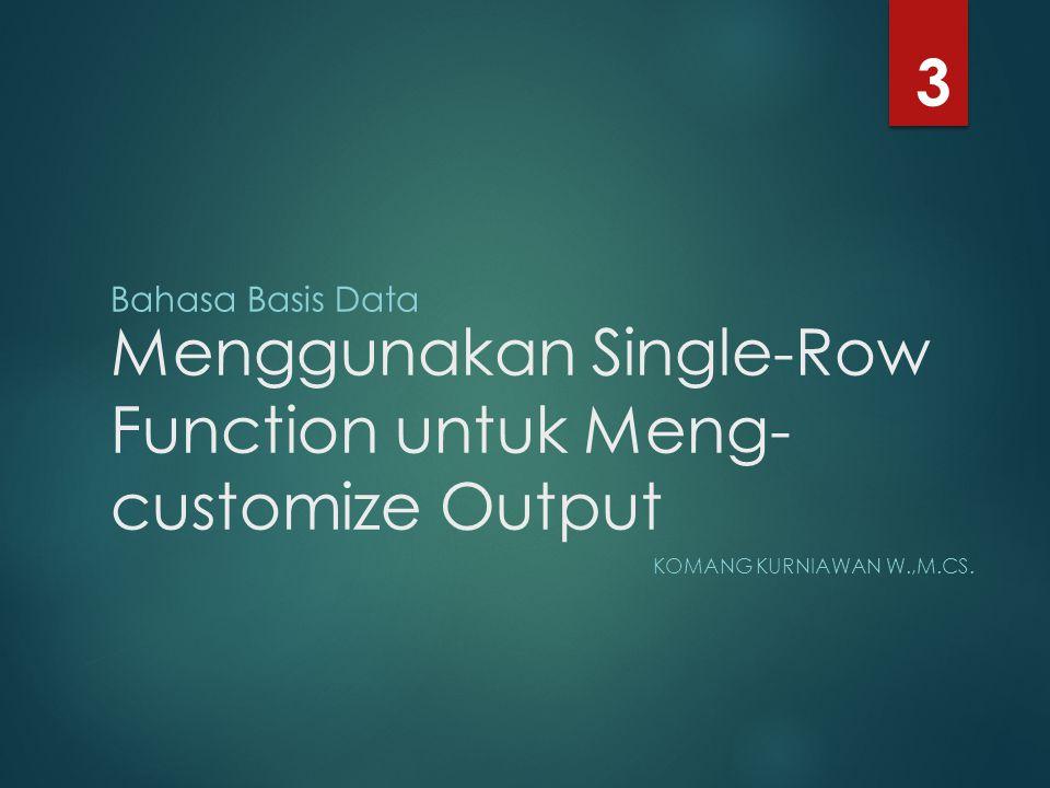Menggunakan Single-Row Function untuk Meng- customize Output KOMANG KURNIAWAN W.,M.CS. 3 Bahasa Basis Data