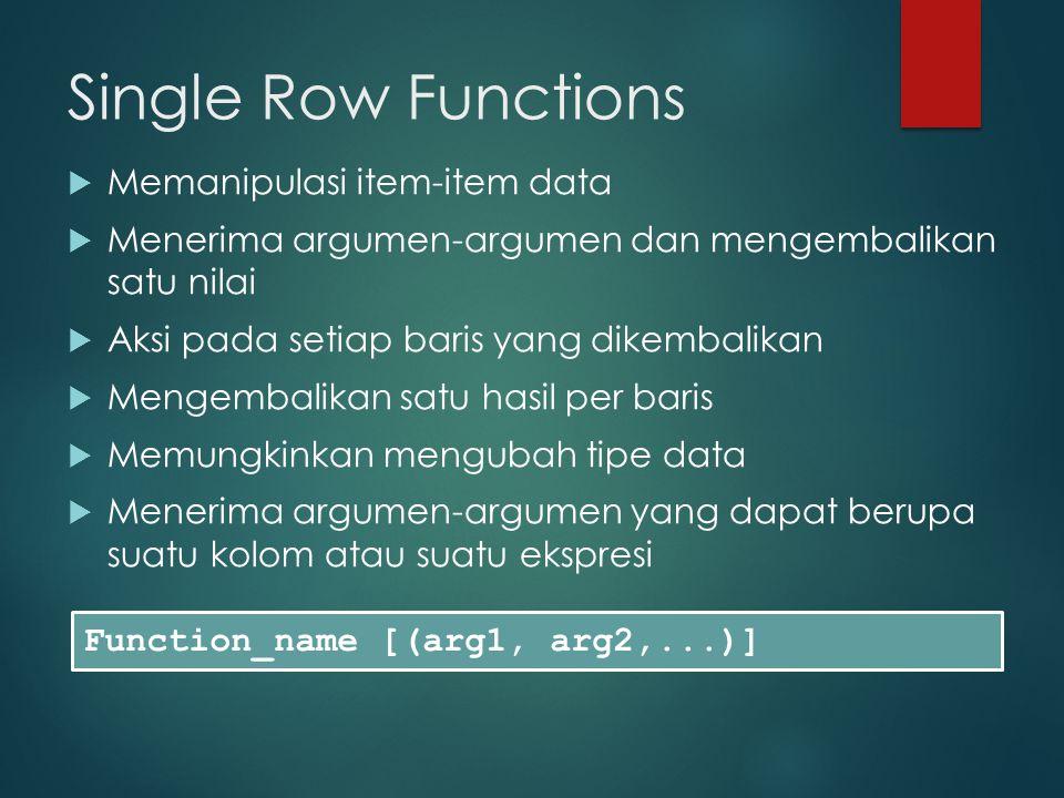 Single Row Functions  Memanipulasi item-item data  Menerima argumen-argumen dan mengembalikan satu nilai  Aksi pada setiap baris yang dikembalikan