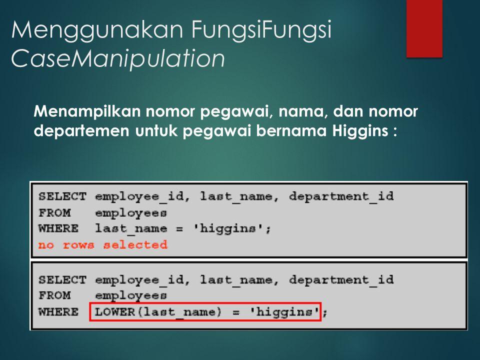Menggunakan FungsiFungsi CaseManipulation Menampilkan nomor pegawai, nama, dan nomor departemen untuk pegawai bernama Higgins :