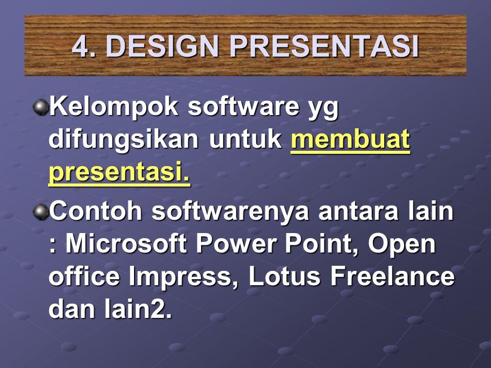 4. DESIGN PRESENTASI Kelompok software yg difungsikan untuk membuat presentasi. Contoh softwarenya antara lain : Microsoft Power Point, Open office Im