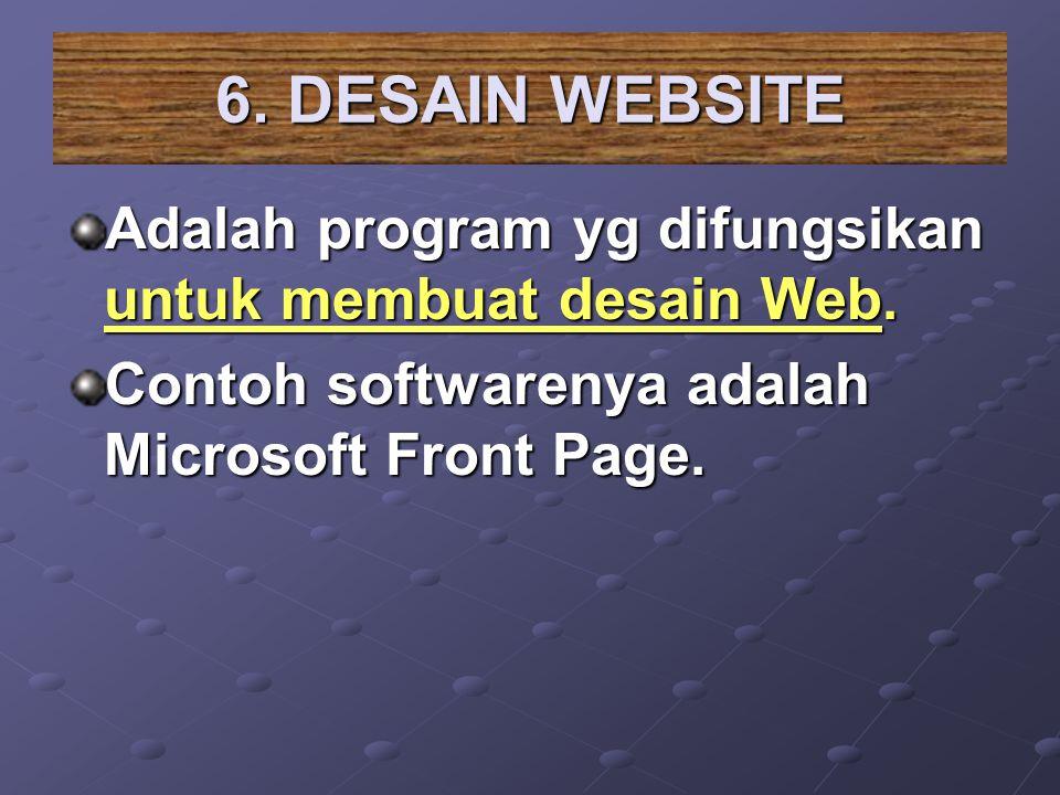 6. DESAIN WEBSITE Adalah program yg difungsikan untuk membuat desain Web. Contoh softwarenya adalah Microsoft Front Page.