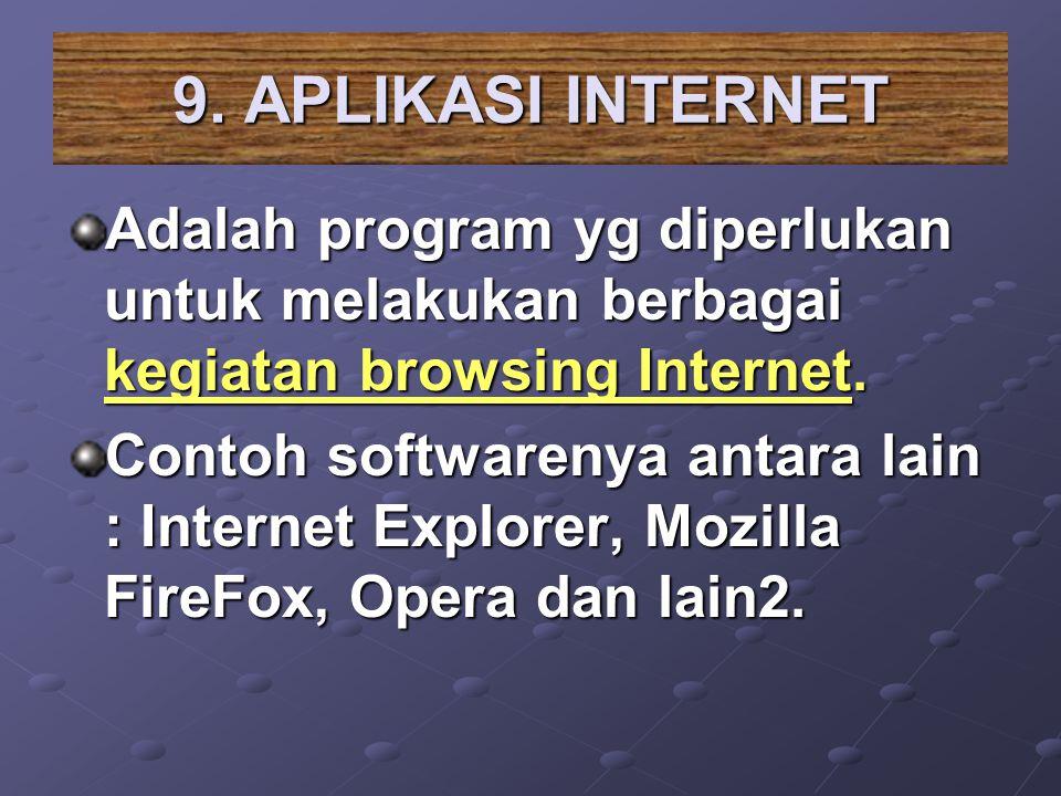 9. APLIKASI INTERNET Adalah program yg diperlukan untuk melakukan berbagai kegiatan browsing Internet. Contoh softwarenya antara lain : Internet Explo