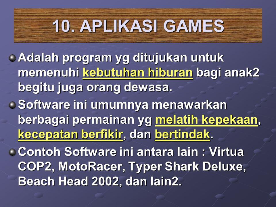 10. APLIKASI GAMES Adalah program yg ditujukan untuk memenuhi kebutuhan hiburan bagi anak2 begitu juga orang dewasa. Software ini umumnya menawarkan b