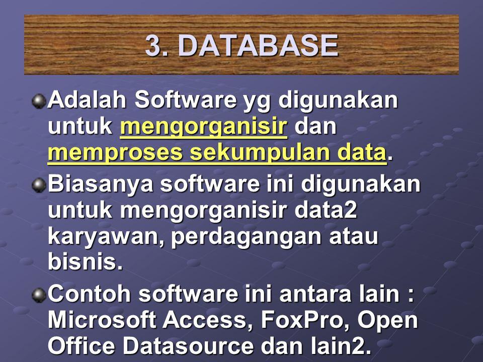 3. DATABASE Adalah Software yg digunakan untuk mengorganisir dan memproses sekumpulan data. Biasanya software ini digunakan untuk mengorganisir data2