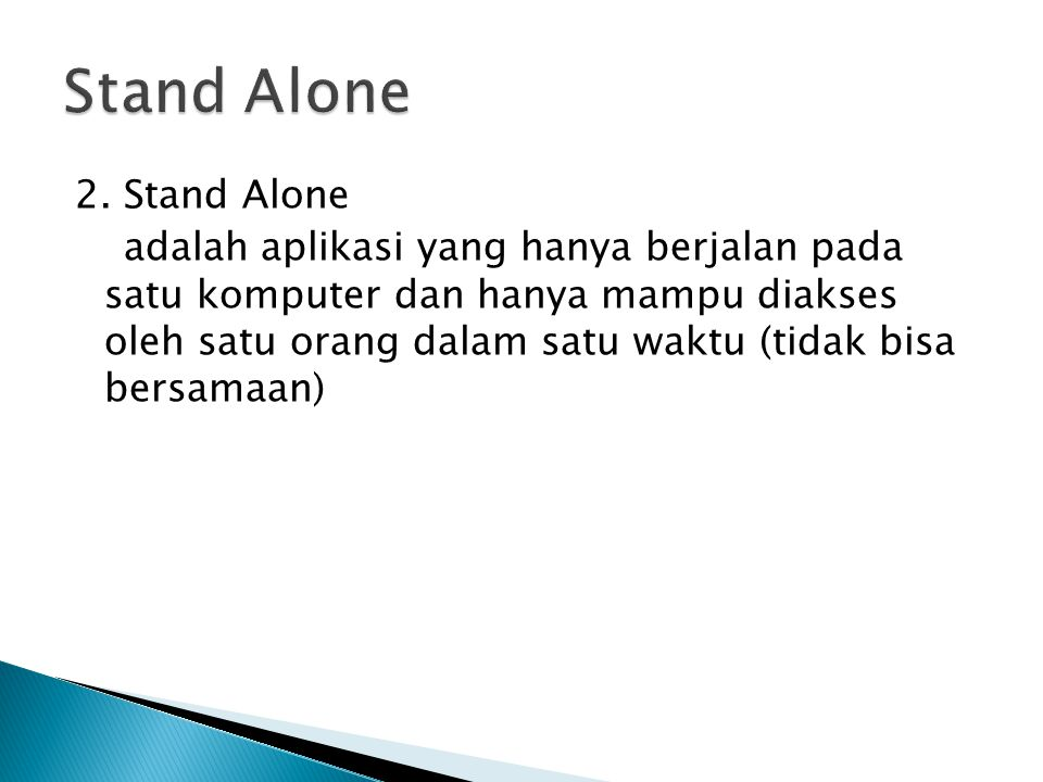 2. Stand Alone adalah aplikasi yang hanya berjalan pada satu komputer dan hanya mampu diakses oleh satu orang dalam satu waktu (tidak bisa bersamaan)