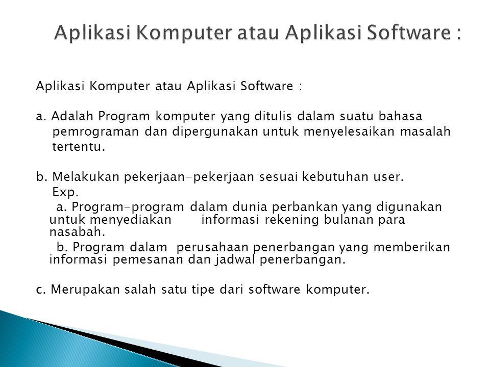 Aplikasi Komputer atau Aplikasi Software : a. Adalah Program komputer yang ditulis dalam suatu bahasa pemrograman dan dipergunakan untuk menyelesaikan