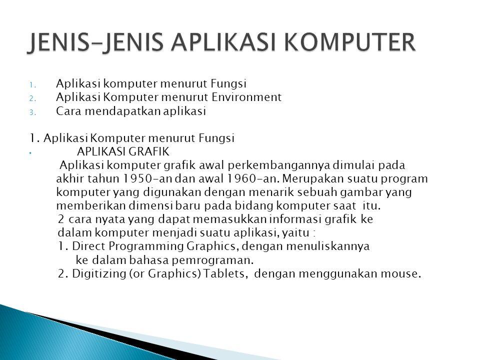 1. Aplikasi komputer menurut Fungsi 2. Aplikasi Komputer menurut Environment 3. Cara mendapatkan aplikasi 1. Aplikasi Komputer menurut Fungsi APLIKASI