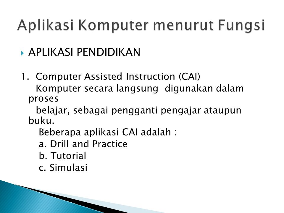  APLIKASI PENDIDIKAN 1. Computer Assisted Instruction (CAI) Komputer secara langsung digunakan dalam proses belajar, sebagai pengganti pengajar ataup