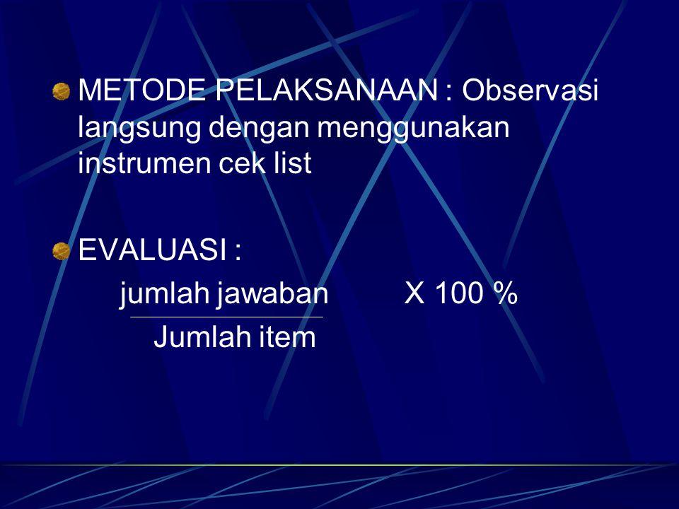 METODE PELAKSANAAN : Observasi langsung dengan menggunakan instrumen cek list EVALUASI : jumlah jawaban X 100 % Jumlah item