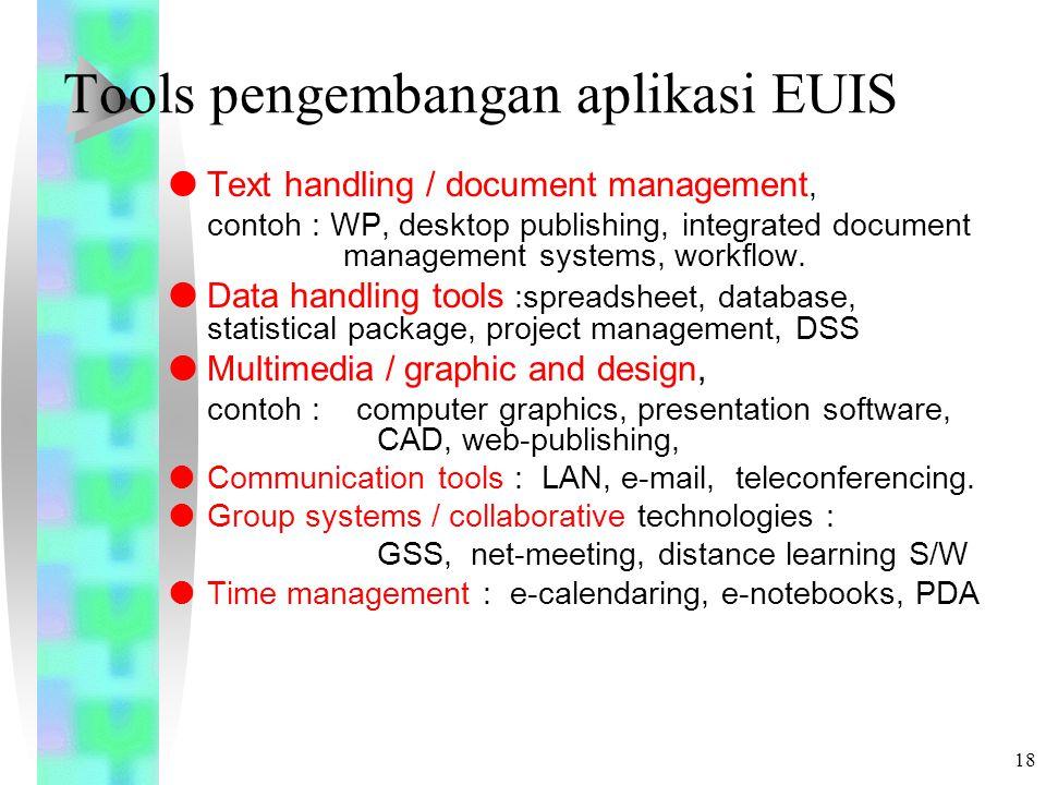 17 Ciri EUIS ( 5 ) Ciri EUIS :  Fokus pada produktivitas individu dan work group  Respon cepat  Menganalisa kebutuhan user, aliran kerja (workflow), mengevaluasi hardware dan software serta merekomendasikan solusi  Memakai paket aplikasi software seperti Excel, Lotus 123, serta 4GL.