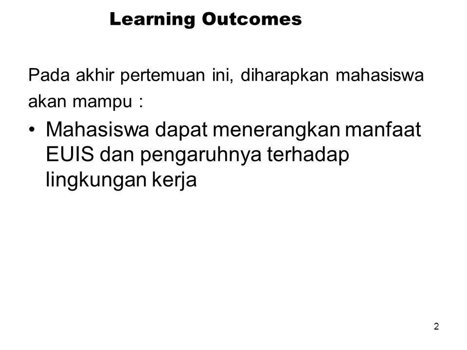 2 Learning Outcomes Pada akhir pertemuan ini, diharapkan mahasiswa akan mampu : Mahasiswa dapat menerangkan manfaat EUIS dan pengaruhnya terhadap lingkungan kerja