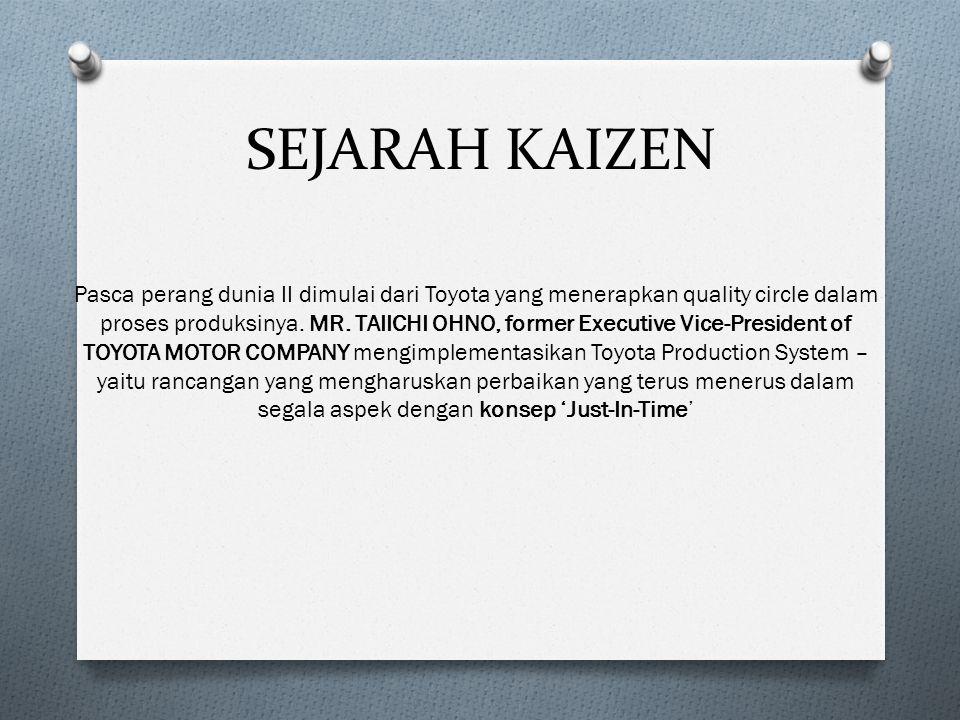 SEJARAH KAIZEN Pasca perang dunia II dimulai dari Toyota yang menerapkan quality circle dalam proses produksinya. MR. TAIICHI OHNO, former Executive V