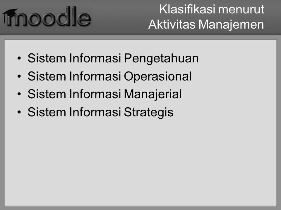 Klasifikasi menurut Aktivitas Manajemen Sistem Informasi Pengetahuan Sistem Informasi Operasional Sistem Informasi Manajerial Sistem Informasi Strateg