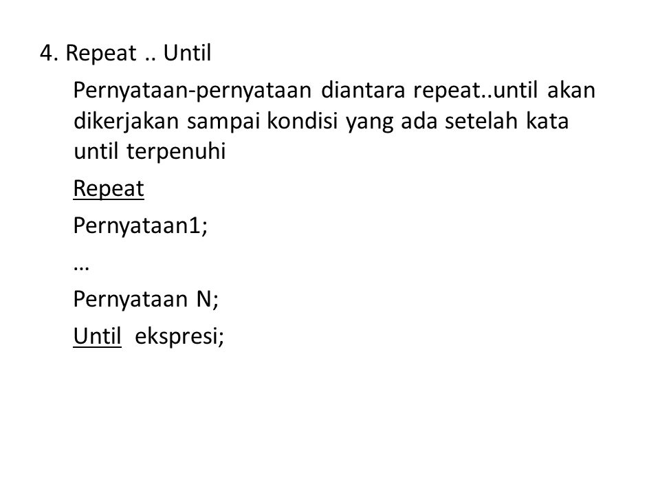 4.Repeat.. Until Pernyataan-pernyataan diantara repeat..until akan dikerjakan sampai kondisi yang ada setelah kata until terpenuhi Repeat Pernyataan1;