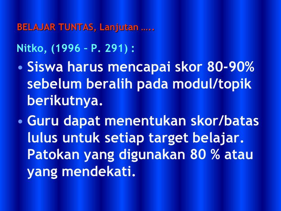 BELAJAR TUNTAS, Lanjutan ….. Nitko, (1996 – P. 291) : Siswa harus mencapai skor 80-90% sebelum beralih pada modul/topik berikutnya. Guru dapat menentu