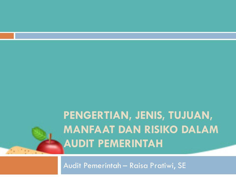 PENGERTIAN, JENIS, TUJUAN, MANFAAT DAN RISIKO DALAM AUDIT PEMERINTAH Audit Pemerintah – Raisa Pratiwi, SE