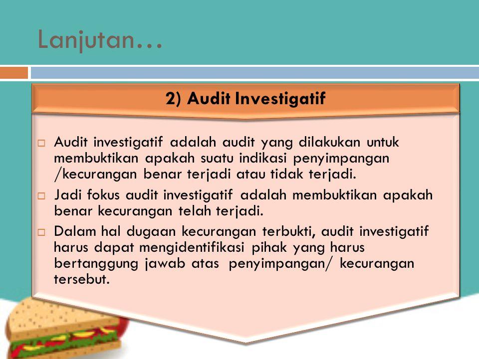 Lanjutan…  Audit investigatif adalah audit yang dilakukan untuk membuktikan apakah suatu indikasi penyimpangan /kecurangan benar terjadi atau tidak t