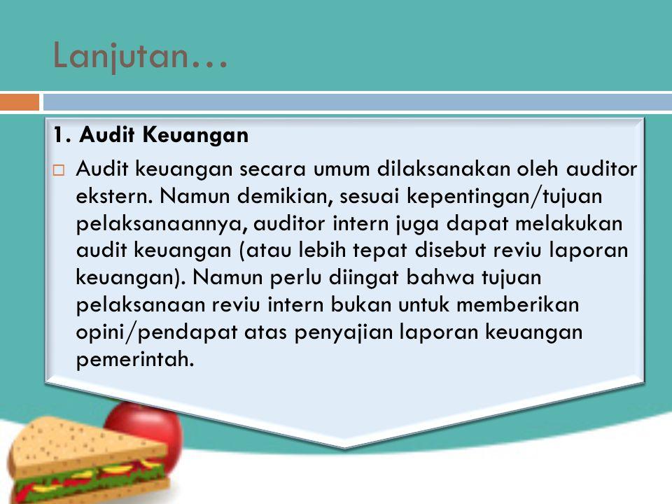 Lanjutan… 1. Audit Keuangan  Audit keuangan secara umum dilaksanakan oleh auditor ekstern. Namun demikian, sesuai kepentingan/tujuan pelaksanaannya,