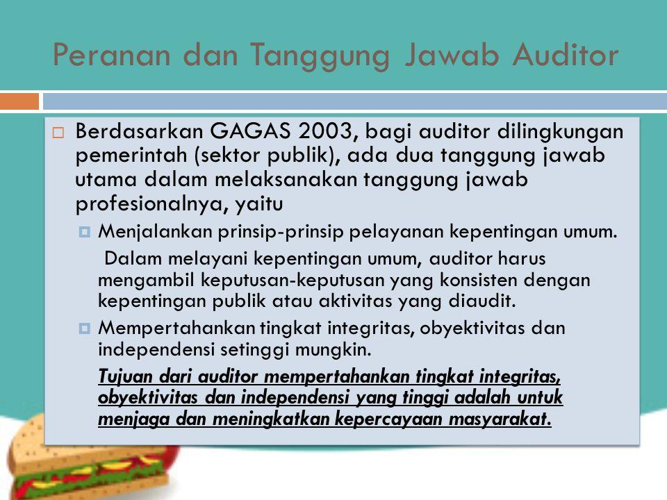Peranan dan Tanggung Jawab Auditor  Berdasarkan GAGAS 2003, bagi auditor dilingkungan pemerintah (sektor publik), ada dua tanggung jawab utama dalam melaksanakan tanggung jawab profesionalnya, yaitu  Menjalankan prinsip-prinsip pelayanan kepentingan umum.