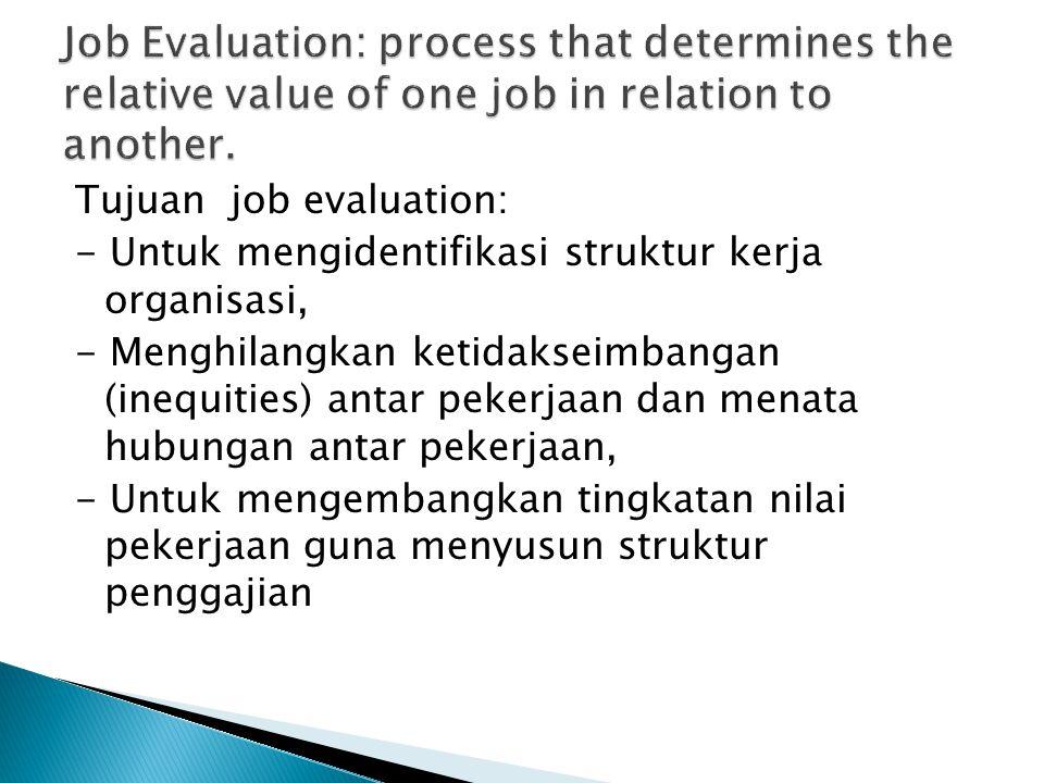 Tujuan job evaluation: - Untuk mengidentifikasi struktur kerja organisasi, - Menghilangkan ketidakseimbangan (inequities) antar pekerjaan dan menata hubungan antar pekerjaan, - Untuk mengembangkan tingkatan nilai pekerjaan guna menyusun struktur penggajian