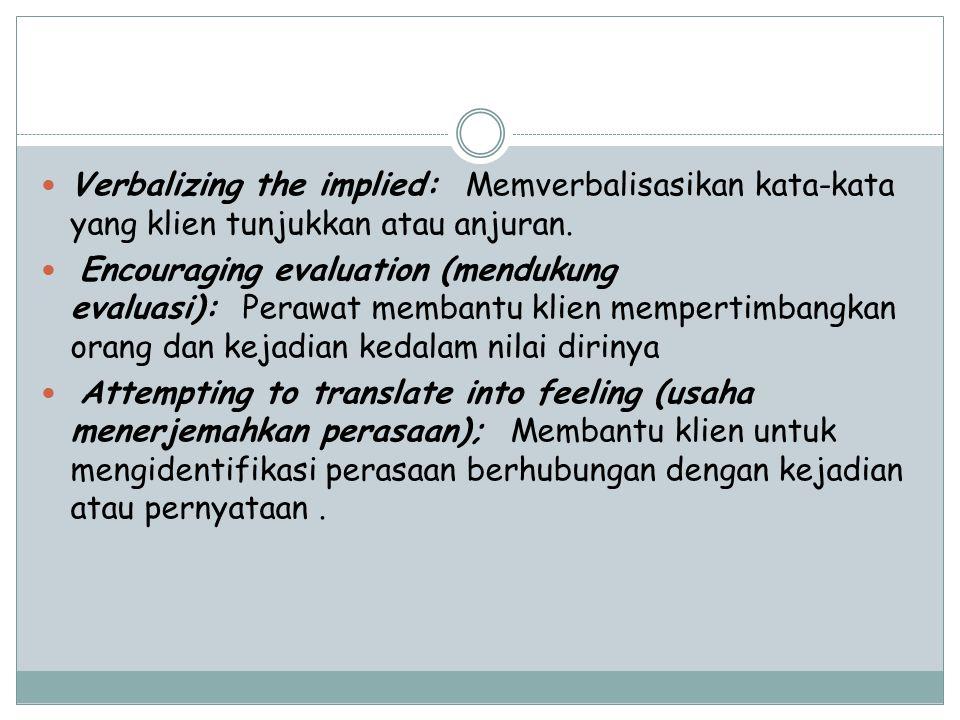 Verbalizing the implied: Memverbalisasikan kata-kata yang klien tunjukkan atau anjuran. Encouraging evaluation (mendukung evaluasi): Perawat membantu