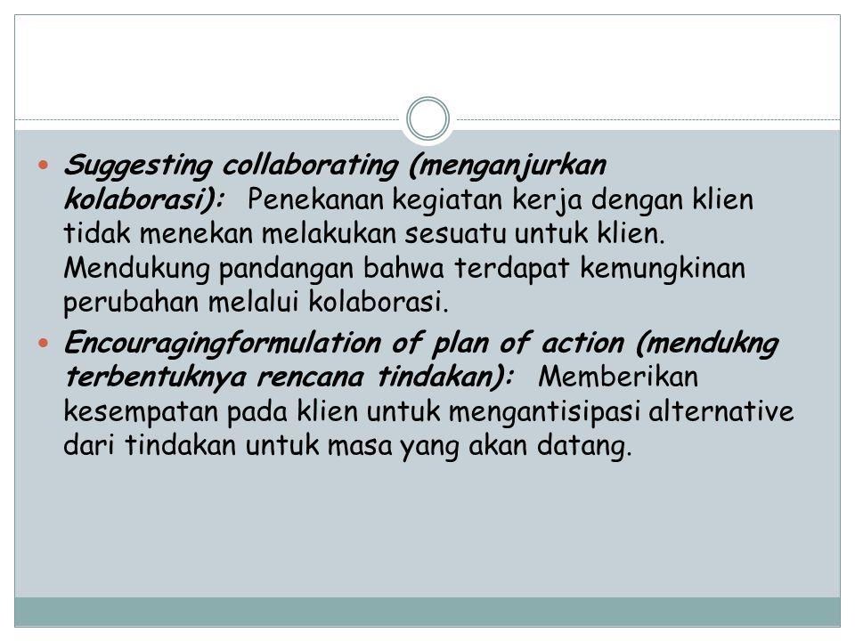 Suggesting collaborating (menganjurkan kolaborasi): Penekanan kegiatan kerja dengan klien tidak menekan melakukan sesuatu untuk klien.