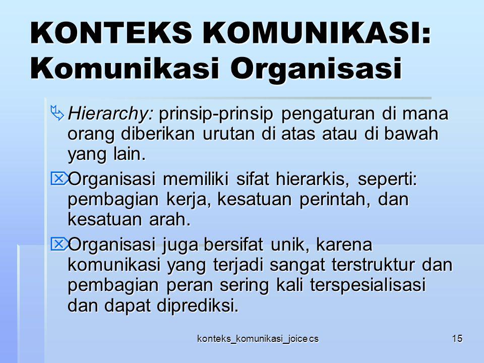 konteks_komunikasi_joice cs15 KONTEKS KOMUNIKASI: Komunikasi Organisasi  Hierarchy: prinsip-prinsip pengaturan di mana orang diberikan urutan di atas