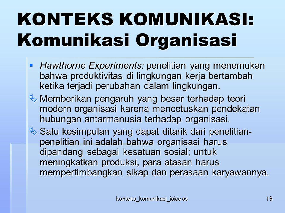 konteks_komunikasi_joice cs16 KONTEKS KOMUNIKASI: Komunikasi Organisasi  Hawthorne Experiments: penelitian yang menemukan bahwa produktivitas di ling