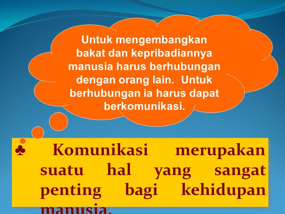 ♣ Komunikasi merupakan suatu hal yang sangat penting bagi kehidupan manusia.