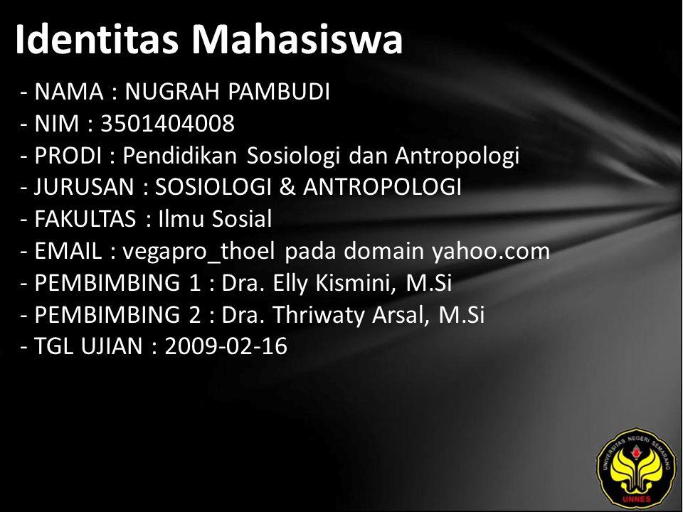 Identitas Mahasiswa - NAMA : NUGRAH PAMBUDI - NIM : 3501404008 - PRODI : Pendidikan Sosiologi dan Antropologi - JURUSAN : SOSIOLOGI & ANTROPOLOGI - FAKULTAS : Ilmu Sosial - EMAIL : vegapro_thoel pada domain yahoo.com - PEMBIMBING 1 : Dra.