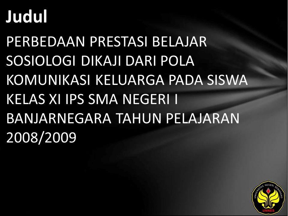 Judul PERBEDAAN PRESTASI BELAJAR SOSIOLOGI DIKAJI DARI POLA KOMUNIKASI KELUARGA PADA SISWA KELAS XI IPS SMA NEGERI I BANJARNEGARA TAHUN PELAJARAN 2008/2009