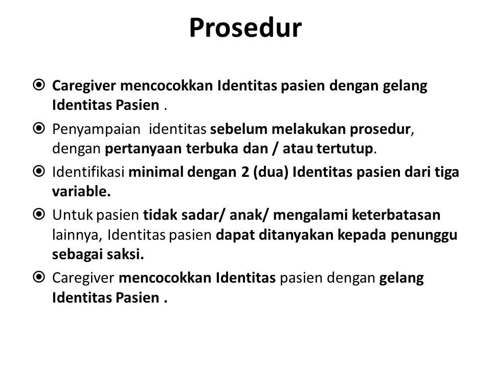 Prosedur  Caregiver mencocokkan Identitas pasien dengan gelang Identitas Pasien.  Penyampaian identitas sebelum melakukan prosedur, dengan pertanyaa
